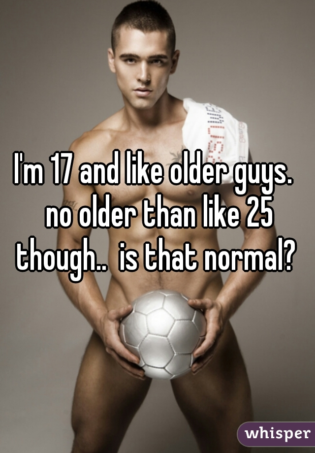 I'm 17 and like older guys.  no older than like 25 though..  is that normal?
