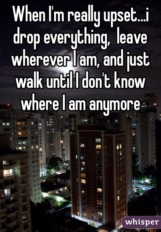 When I'm really upset...i drop everything,  leave wherever I am, and just walk until I don't know where I am anymore
