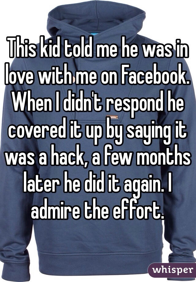 This kid told me he was in love with me on Facebook. When I didn't respond he covered it up by saying it was a hack, a few months later he did it again. I admire the effort.