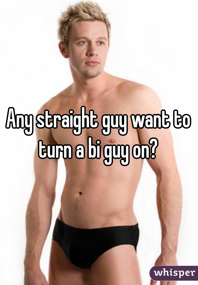 Any straight guy want to turn a bi guy on?