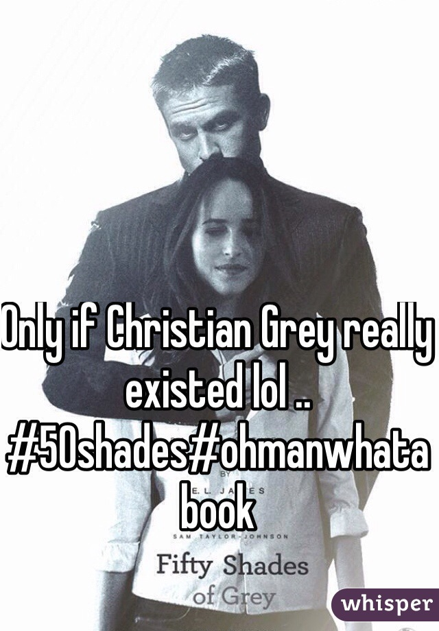 Only if Christian Grey really existed lol .. #50shades#ohmanwhatabook