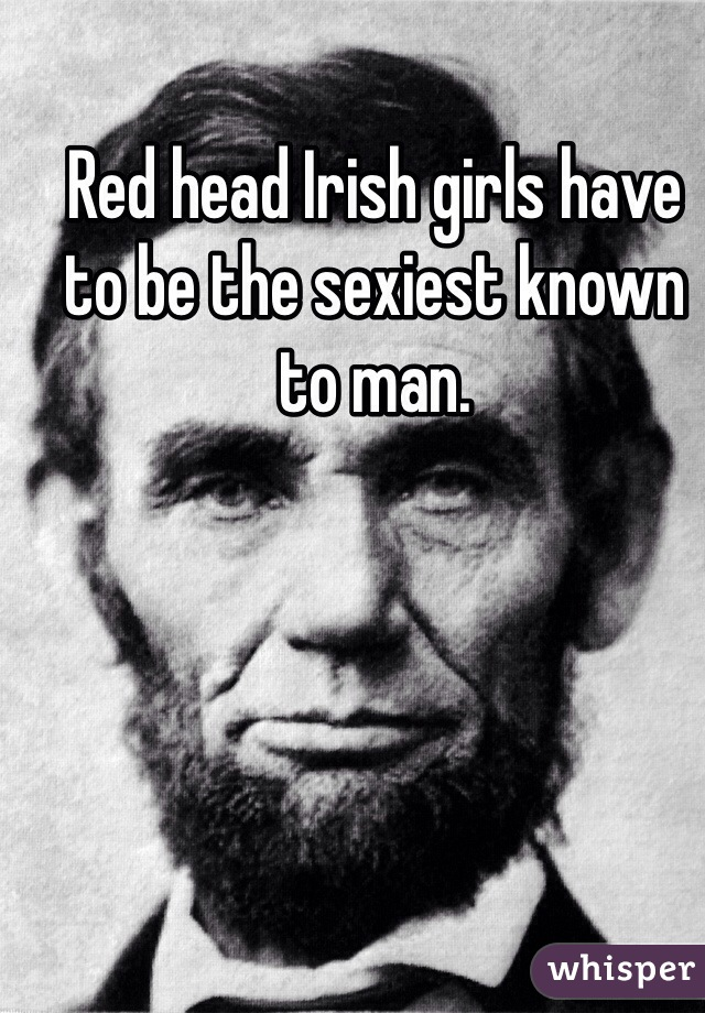 Red head Irish girls have to be the sexiest known to man.