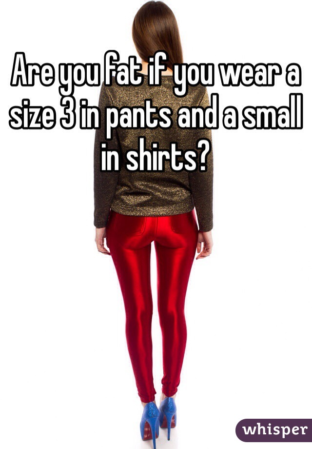 Are you fat if you wear a size 3 in pants and a small in shirts?