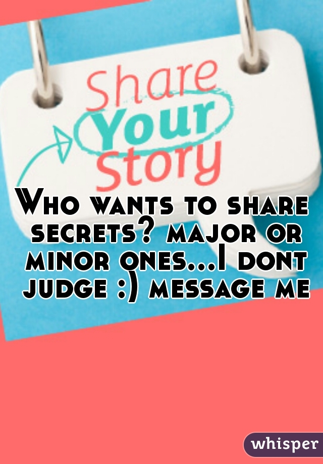 Who wants to share secrets? major or minor ones...I dont judge :) message me