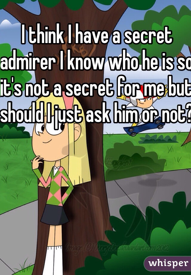 I think I have a secret admirer I know who he is so it's not a secret for me but should I just ask him or not?