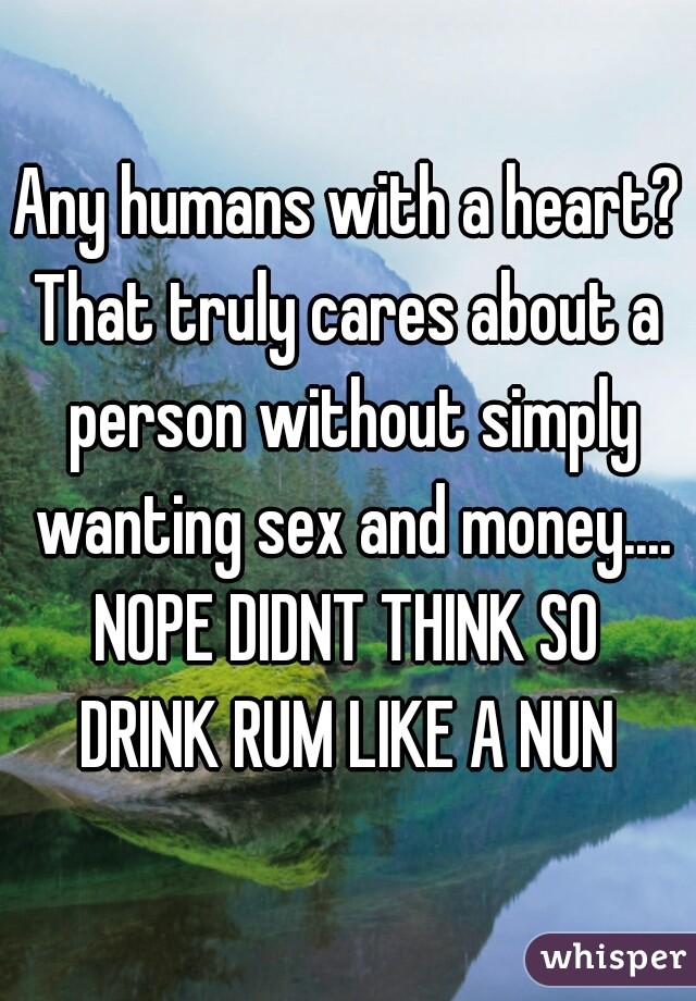 Any humans with a heart? That truly cares about a person without simply wanting sex and money.... NOPE DIDNT THINK SO DRINK RUM LIKE A NUN