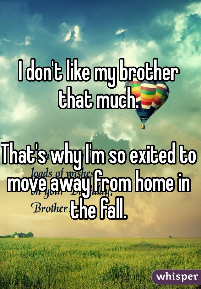 I don't like my brother that much.  That's why I'm so exited to move away from home in the fall.