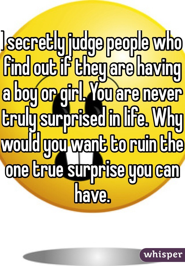 I secretly judge people who find out if they are having a boy or girl. You are never truly surprised in life. Why would you want to ruin the one true surprise you can have.