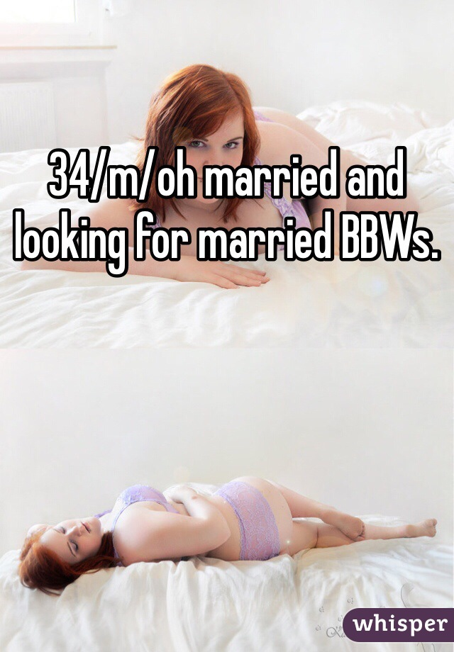 34/m/oh married and looking for married BBWs.