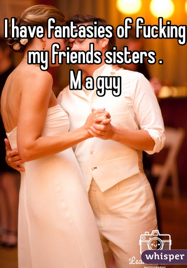 I have fantasies of fucking my friends sisters .  M a guy