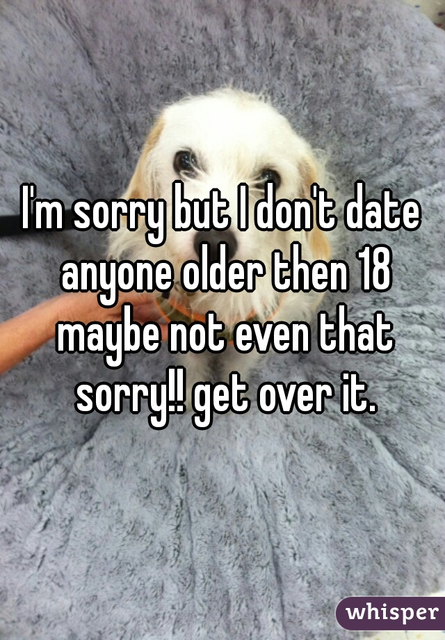 I'm sorry but I don't date anyone older then 18 maybe not even that sorry!! get over it.