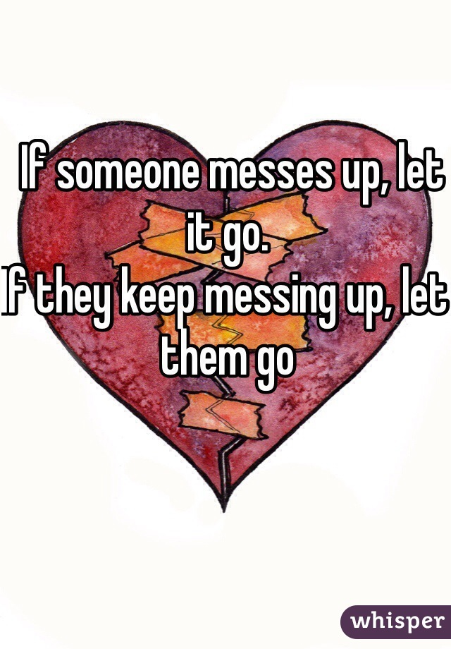 If someone messes up, let it go. If they keep messing up, let them go
