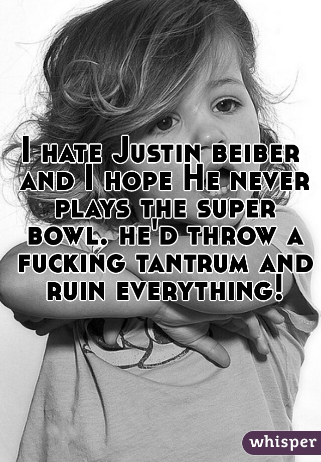 I hate Justin beiber and I hope He never plays the super bowl. he'd throw a fucking tantrum and ruin everything!