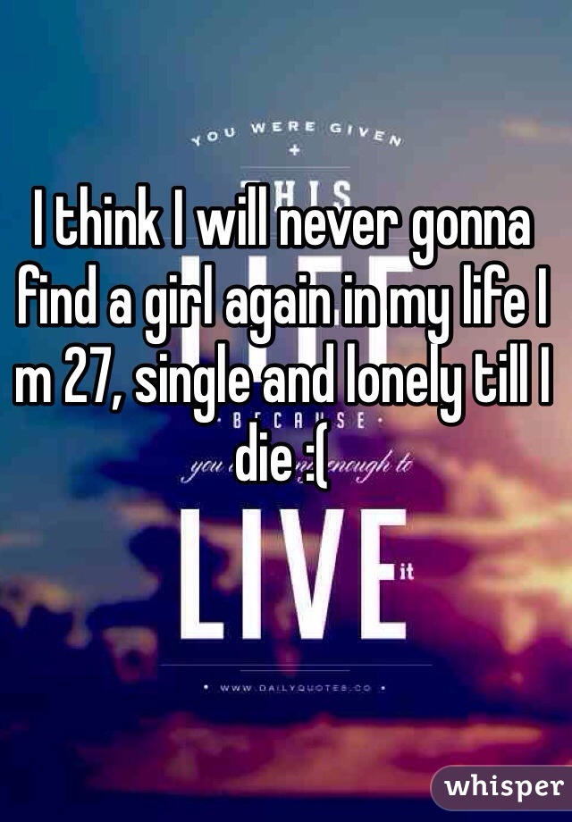 I think I will never gonna find a girl again in my life I m 27, single and lonely till I die :(