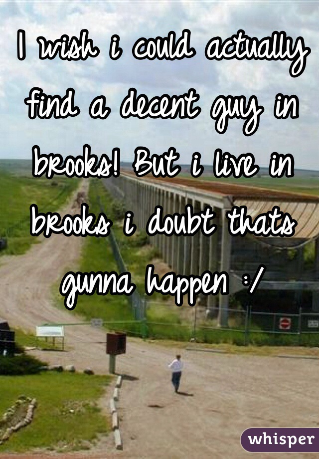 I wish i could actually find a decent guy in brooks! But i live in brooks i doubt thats gunna happen :/