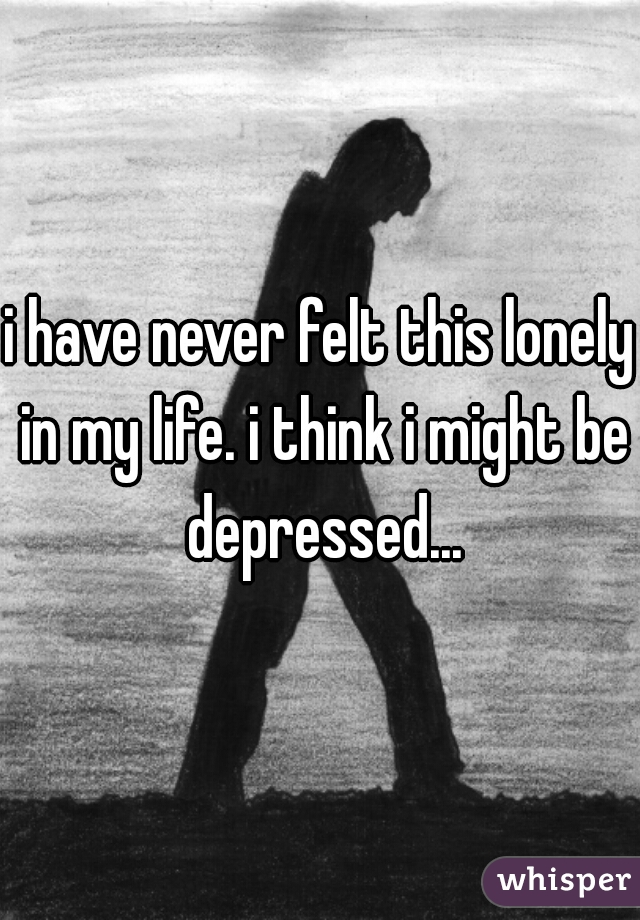i have never felt this lonely in my life. i think i might be depressed...