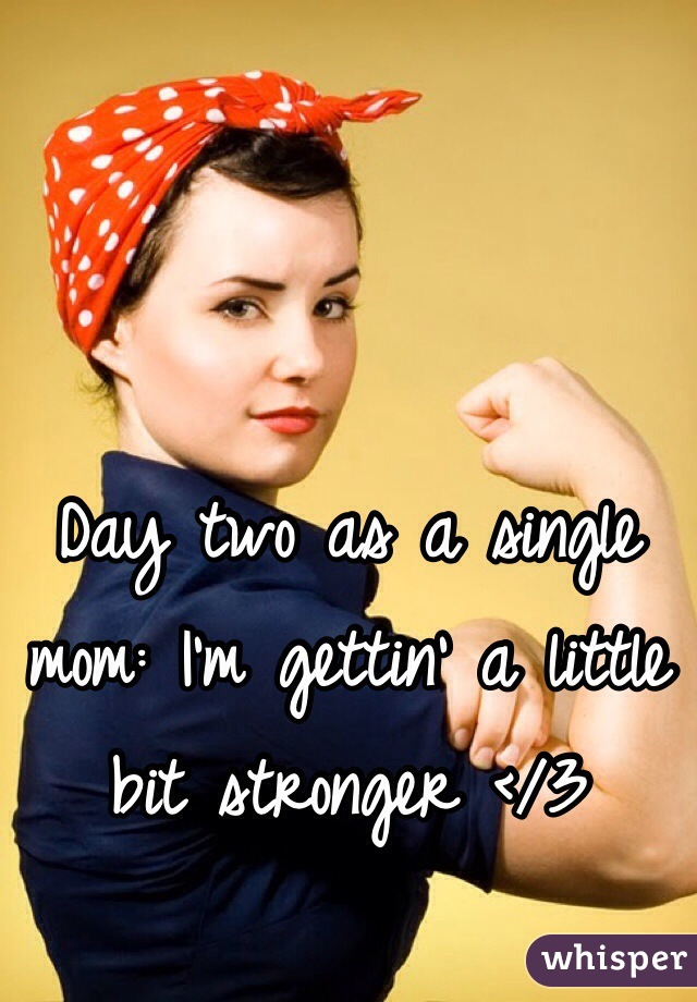 Day two as a single mom: I'm gettin' a little bit stronger </3
