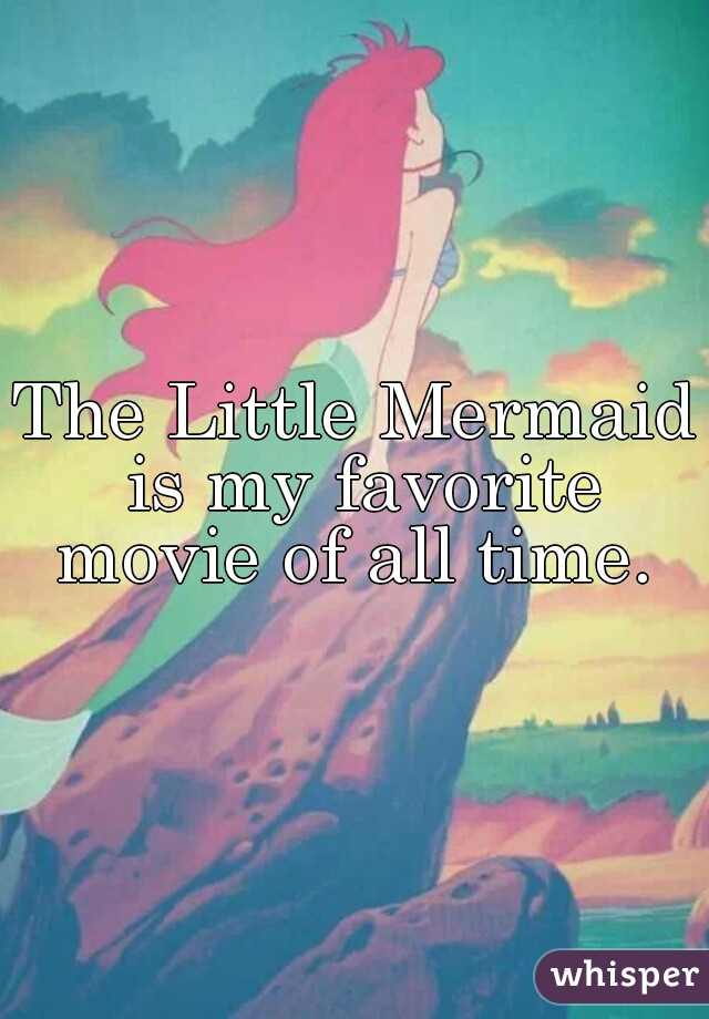 The Little Mermaid is my favorite movie of all time.