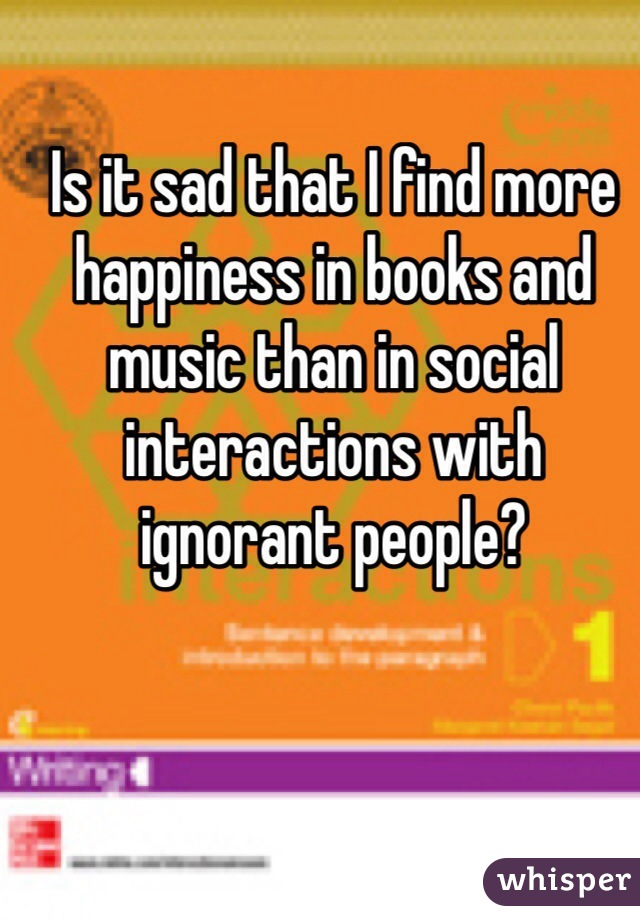 Is it sad that I find more happiness in books and music than in social interactions with ignorant people?
