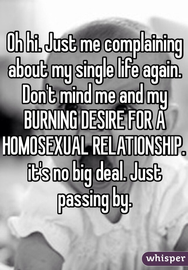 Oh hi. Just me complaining about my single life again. Don't mind me and my BURNING DESIRE FOR A HOMOSEXUAL RELATIONSHIP. it's no big deal. Just passing by.
