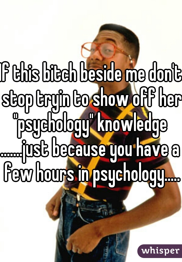 """If this bitch beside me don't stop tryin to show off her """"psychology"""" knowledge  .......just because you have a few hours in psychology......"""