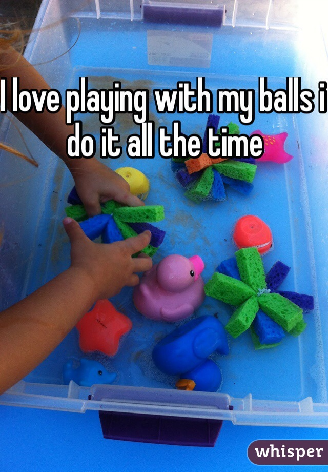 I love playing with my balls i do it all the time