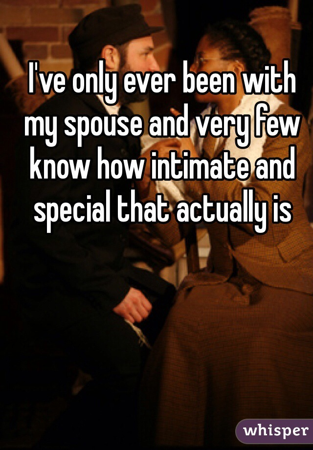I've only ever been with my spouse and very few know how intimate and special that actually is