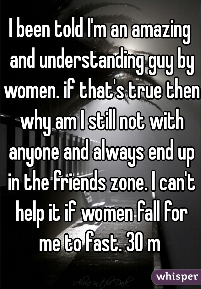 I been told I'm an amazing and understanding guy by women. if that's true then why am I still not with anyone and always end up in the friends zone. I can't help it if women fall for me to fast. 30 m