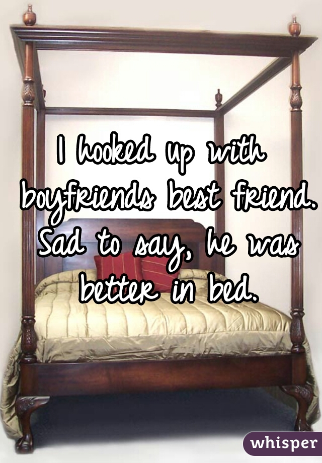 I hooked up with boyfriends best friend. Sad to say, he was better in bed.