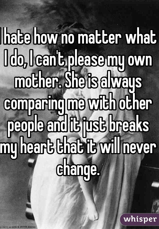 I hate how no matter what I do, I can't please my own mother. She is always comparing me with other people and it just breaks my heart that it will never change.