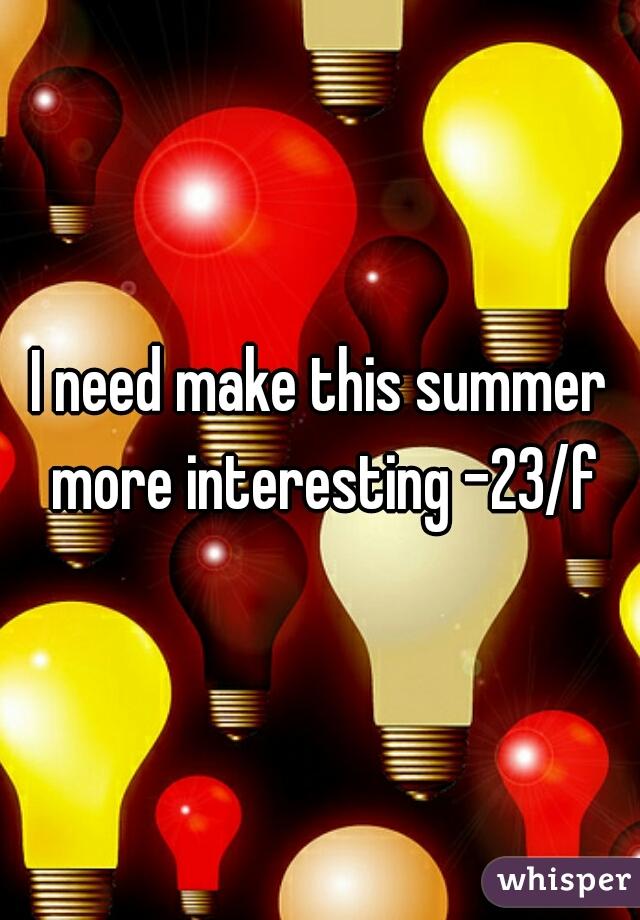 I need make this summer more interesting -23/f