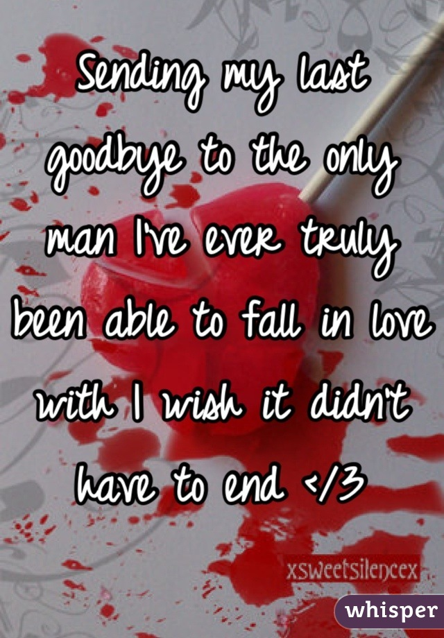Sending my last goodbye to the only man I've ever truly been able to fall in love with I wish it didn't have to end </3