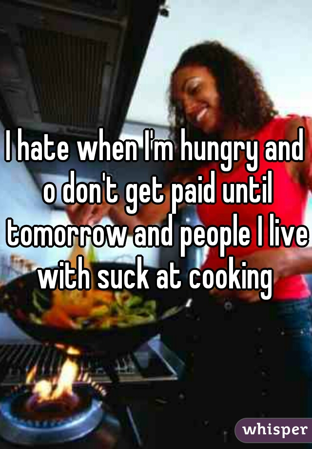 I hate when I'm hungry and o don't get paid until tomorrow and people I live with suck at cooking