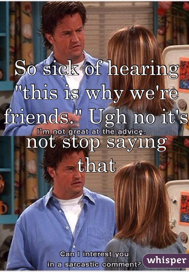 """So sick of hearing """"this is why we're friends."""" Ugh no it's not stop saying that"""