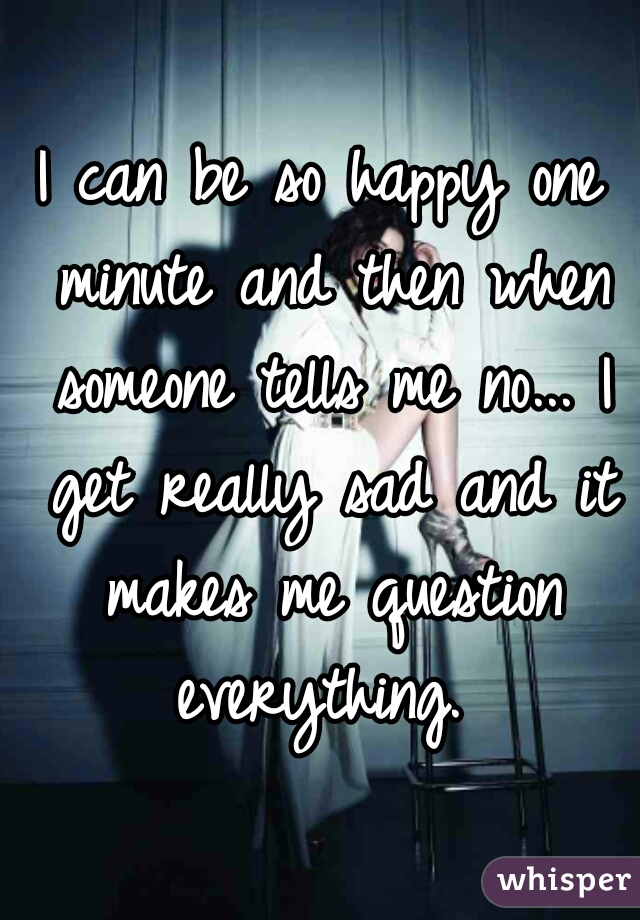 I can be so happy one minute and then when someone tells me no... I get really sad and it makes me question everything.