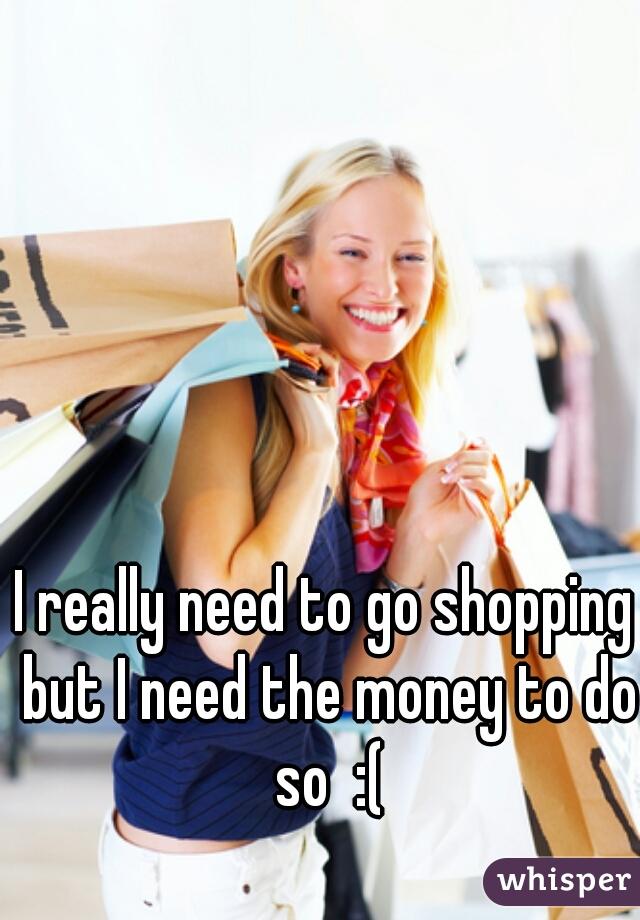 I really need to go shopping but I need the money to do so  :(