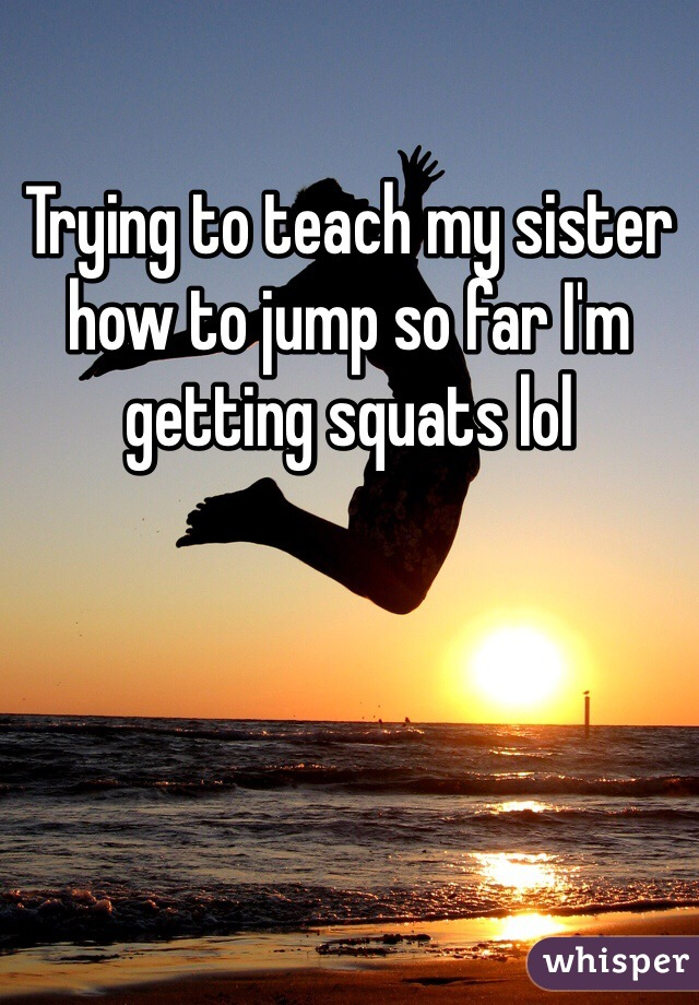 Trying to teach my sister how to jump so far I'm getting squats lol