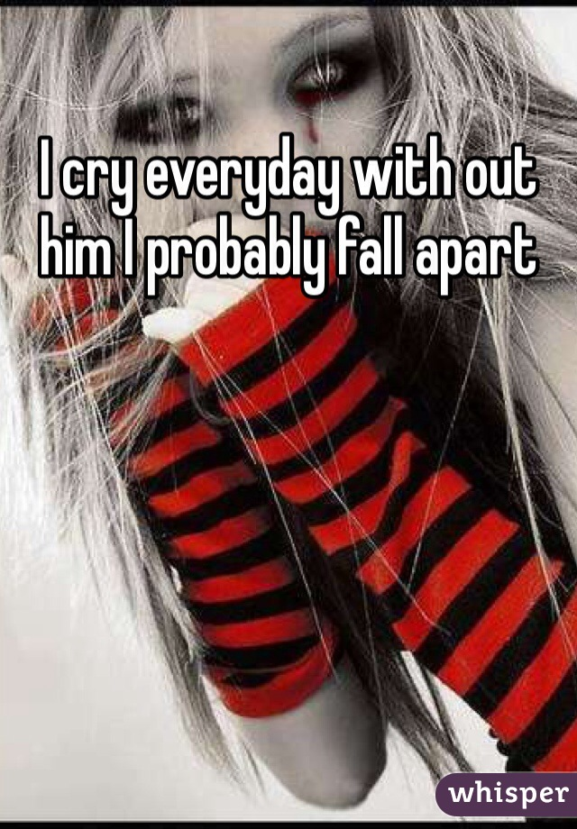 I cry everyday with out him I probably fall apart