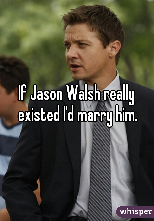 If Jason Walsh really existed I'd marry him.