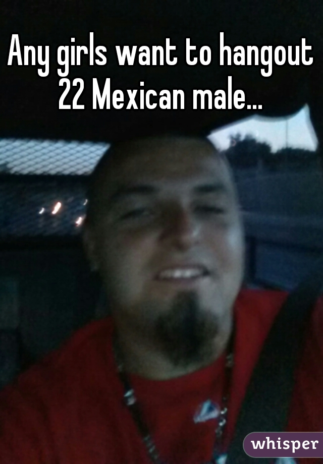 Any girls want to hangout 22 Mexican male...