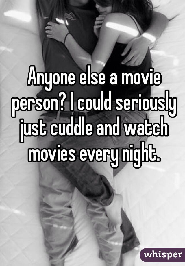 Anyone else a movie person? I could seriously just cuddle and watch movies every night.