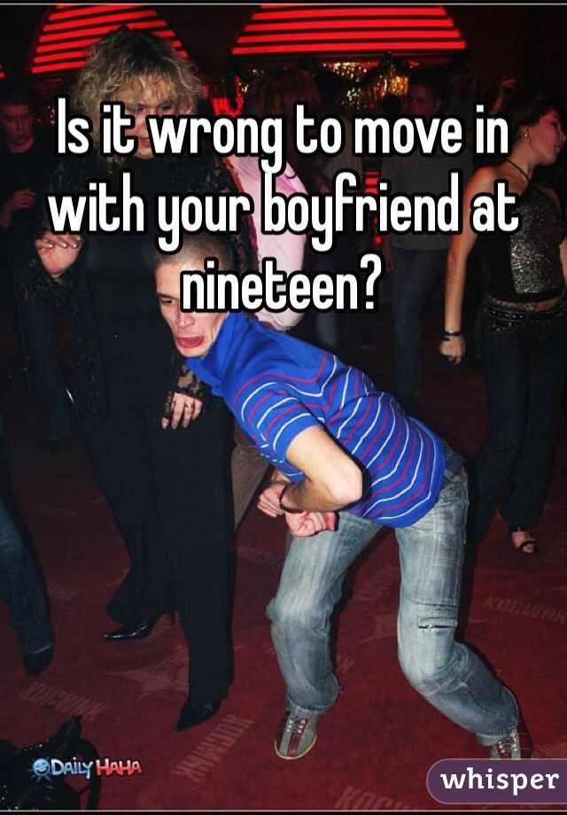 Is it wrong to move in with your boyfriend at nineteen?