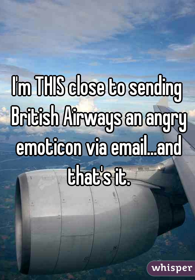 I'm THIS close to sending British Airways an angry emoticon via email...and that's it.