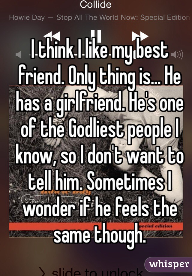 I think I like my best friend. Only thing is... He has a girlfriend. He's one of the Godliest people I know, so I don't want to tell him. Sometimes I wonder if he feels the same though.