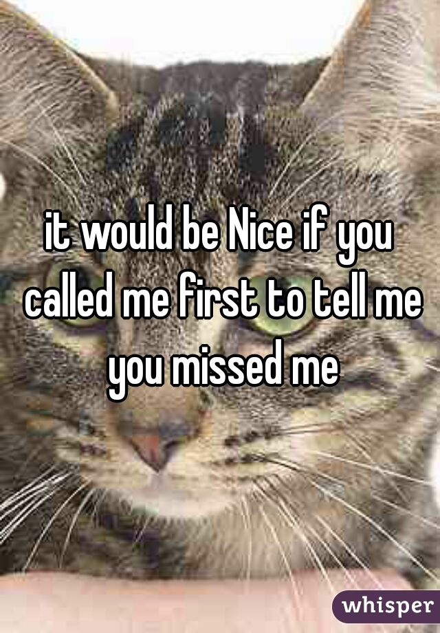 it would be Nice if you called me first to tell me you missed me