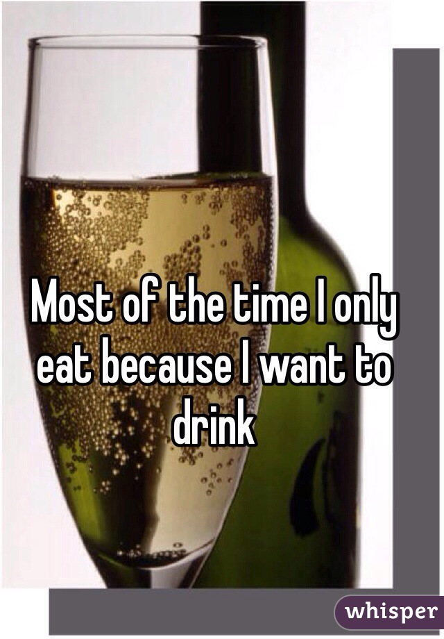 Most of the time I only eat because I want to drink