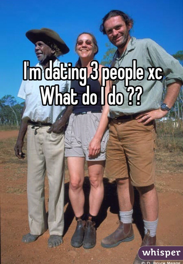I'm dating 3 people xc  What do I do ??