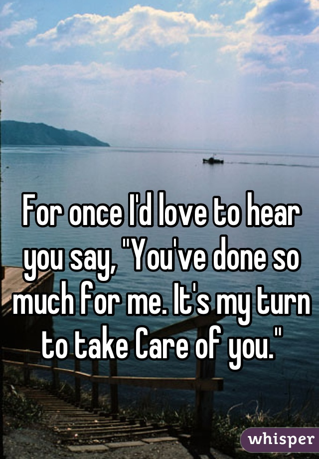 """For once I'd love to hear you say, """"You've done so much for me. It's my turn to take Care of you."""""""