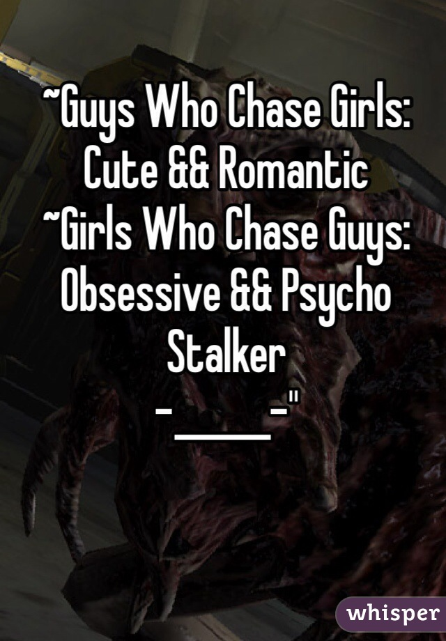"""~Guys Who Chase Girls: Cute && Romantic ~Girls Who Chase Guys: Obsessive && Psycho Stalker -______-"""""""