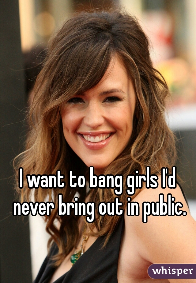 I want to bang girls I'd never bring out in public.